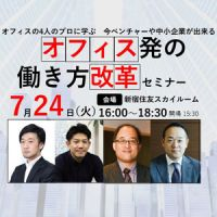 7/24新宿【参加無料】オフィスの4人のプロに学ぶ 「今、ベンチャーや中小企業が出来るオフィス発の働き方改革」