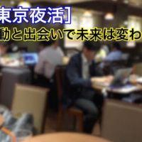 【東京夜活】『行動』こそ『最大のチャンス!』を生み出す         ~あなたの未来は環境と習慣で決まる~
