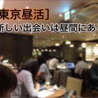 【東京昼活】『行動』こそ『最大のチャンス!』を生み出す~あなたが望む情報はここにあります~