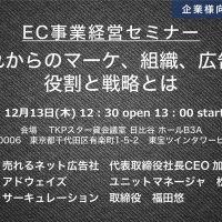 EC事業経営セミナー ❝これからのマーケ、組織、広告の役割と戦略とは❞